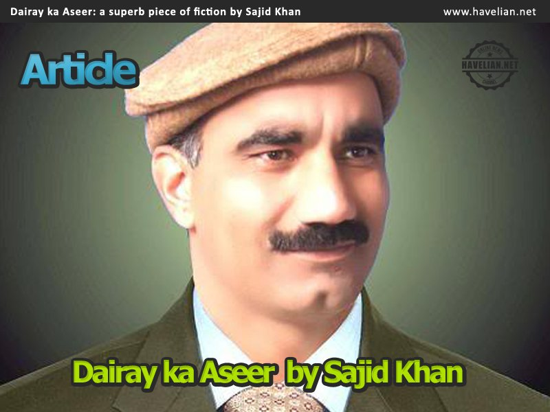 Dairay ka Aseer: a superb piece of fiction by Sajid Khan
