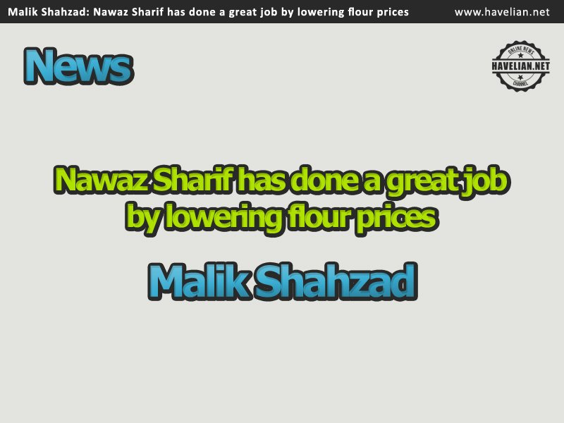 Nawaz Sharif has done a great job by lowering flour prices says Malik Shahzad
