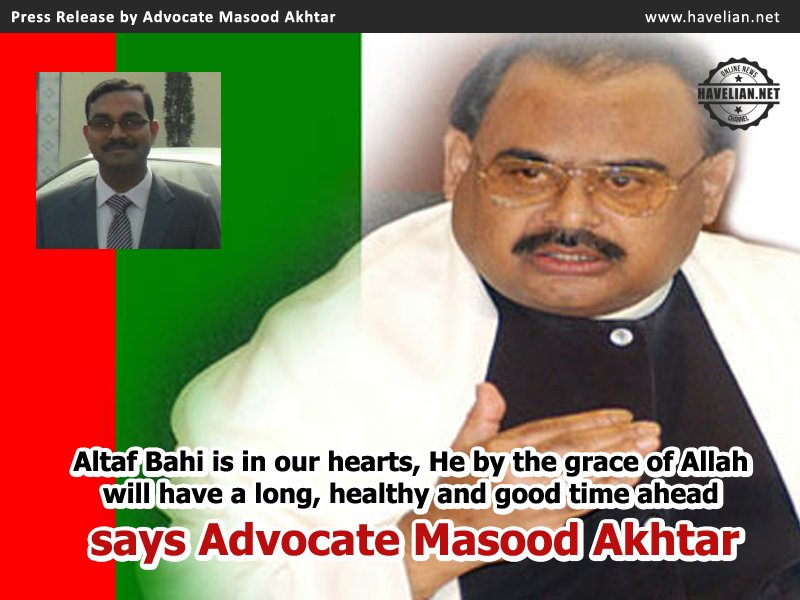 Altaf Bahi is in our hearts, He by the grace of Allah will have a long, healthy and good time ahead says Advocate Masood Akhtar